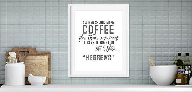 All Men Should Make Coffee for Their Women, It Says So in Right the Bible, Hebrews - Funny Coffee Sign -