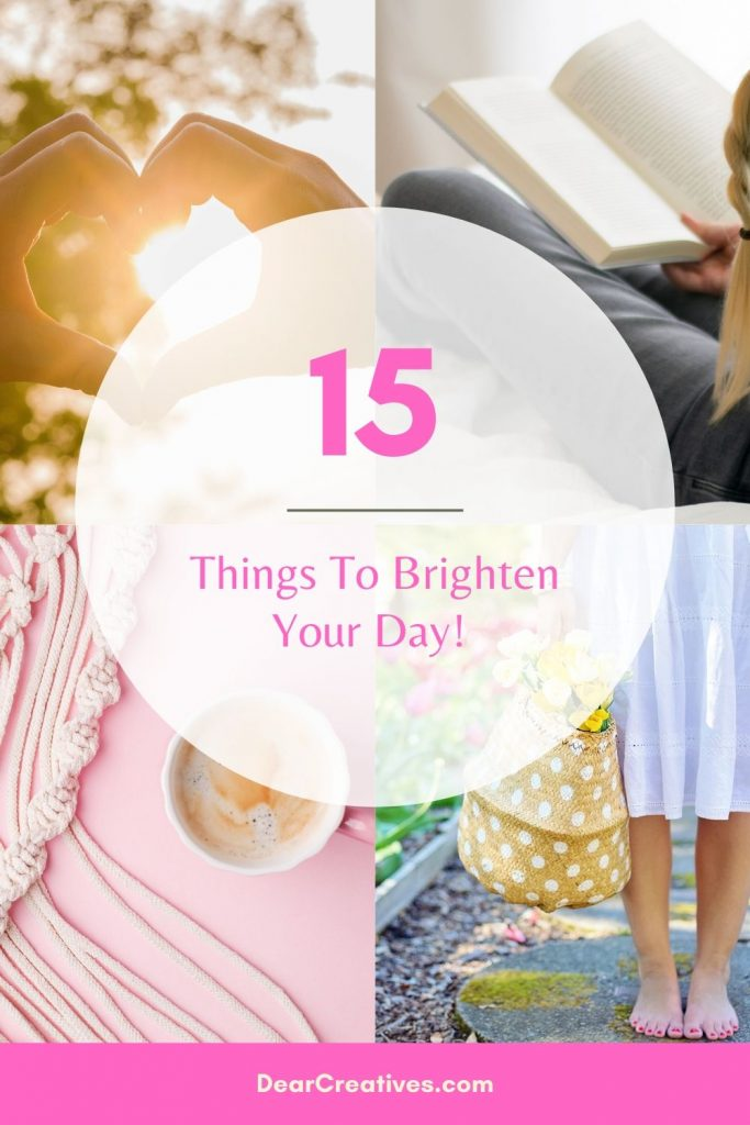 15 Things To Brighten Your Day! Everybody can use these easy tips right now. We are all in this together. Let's lift each other up and brighten someone's day! DearCreatives.com